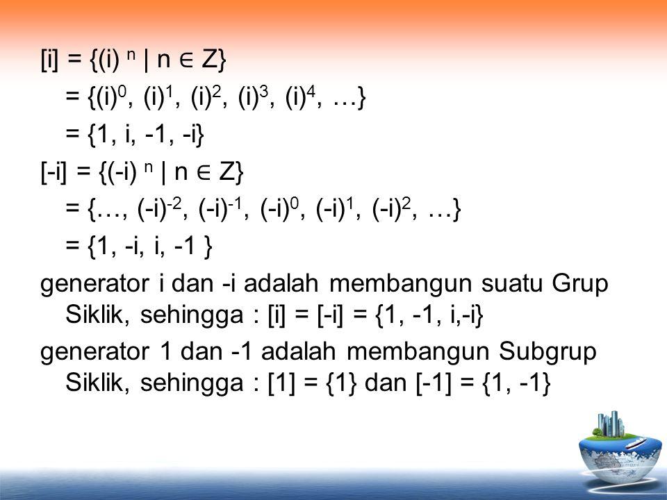 [i] = {(i) n | n ∈ Z} = {(i)0, (i)1, (i)2, (i)3, (i)4, …} = {1, i, -1, -i} [-i] = {(-i) n | n ∈ Z} = {…, (-i)-2, (-i)-1, (-i)0, (-i)1, (-i)2, …} = {1, -i, i, -1 } generator i dan -i adalah membangun suatu Grup Siklik, sehingga : [i] = [-i] = {1, -1, i,-i} generator 1 dan -1 adalah membangun Subgrup Siklik, sehingga : [1] = {1} dan [-1] = {1, -1}